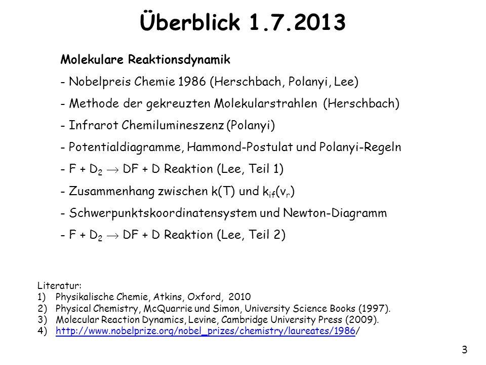 3 Überblick 1.7.2013 Molekulare Reaktionsdynamik - Nobelpreis Chemie 1986 (Herschbach, Polanyi, Lee) - Methode der gekreuzten Molekularstrahlen (Herschbach) - Infrarot Chemilumineszenz (Polanyi) - Potentialdiagramme, Hammond-Postulat und Polanyi-Regeln - F + D 2  DF + D Reaktion (Lee, Teil 1) - Zusammenhang zwischen k(T) und k if (v r ) - Schwerpunktskoordinatensystem und Newton-Diagramm - F + D 2  DF + D Reaktion (Lee, Teil 2) Literatur: 1)Physikalische Chemie, Atkins, Oxford, 2010 2)Physical Chemistry, McQuarrie und Simon, University Science Books (1997).
