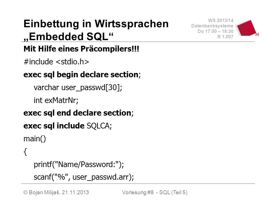 """WS 2013/14 Datenbanksysteme Do 17:00 – 18:30 R 1.007 © Bojan Milijaš, 21.11.2013 Einbettung in Wirtssprachen """"Embedded SQL"""" Mit Hilfe eines Präcompile"""