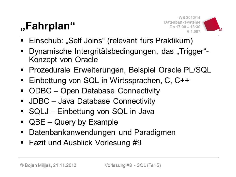 """WS 2013/14 Datenbanksysteme Do 17:00 – 18:30 R 1.007 © Bojan Milijaš, 21.11.2013 """"Fahrplan  Einschub: """"Self Joins (relevant fürs Praktikum)  Dynamische Intergritätsbedingungen, das """"Trigger - Konzept von Oracle  Prozedurale Erweiterungen, Beispiel Oracle PL/SQL  Einbettung von SQL in Wirtssprachen, C, C++  ODBC – Open Database Connectivity  JDBC – Java Database Connectivity  SQLJ – Einbettung von SQL in Java  QBE – Query by Example  Datenbankanwendungen und Paradigmen  Fazit und Ausblick Vorlesung #9 Vorlesung #8 - SQL (Teil 5)"""