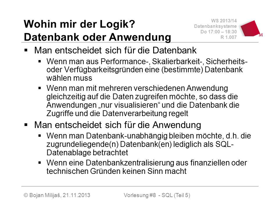 WS 2013/14 Datenbanksysteme Do 17:00 – 18:30 R 1.007 © Bojan Milijaš, 21.11.2013 Wohin mir der Logik? Datenbank oder Anwendung  Man entscheidet sich