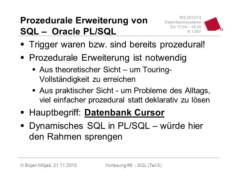 WS 2013/14 Datenbanksysteme Do 17:00 – 18:30 R 1.007 © Bojan Milijaš, 21.11.2013 Oracle PL/SQL  Prozedurale Erweiterung von SQL  Beispiel: Funktion Summe - rekursiv CREATE FUNCTION Summe1 (n INTEGER) RETURN INTEGER IS BEGIN IF n = 0 THEN return 0; ELSIF n = 1 THEN return 1; ELSIF n > 1 THEN return n + Summe1(n - 1); END IF; END; Vorlesung #8 - SQL (Teil 5)