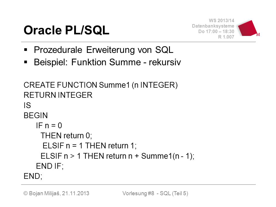 WS 2013/14 Datenbanksysteme Do 17:00 – 18:30 R 1.007 © Bojan Milijaš, 21.11.2013 Oracle PL/SQL  Prozedurale Erweiterung von SQL  Beispiel: Funktion Summe - rekursiv CREATE FUNCTION Summe1 (n INTEGER) RETURN INTEGER IS BEGIN IF n = 0 THEN return 0; ELSIF n = 1 THEN return 1; ELSIF n > 1 THEN return n + Summe1(n - 1); END IF; END; Vorlesung #8 - SQL (Teil 5)