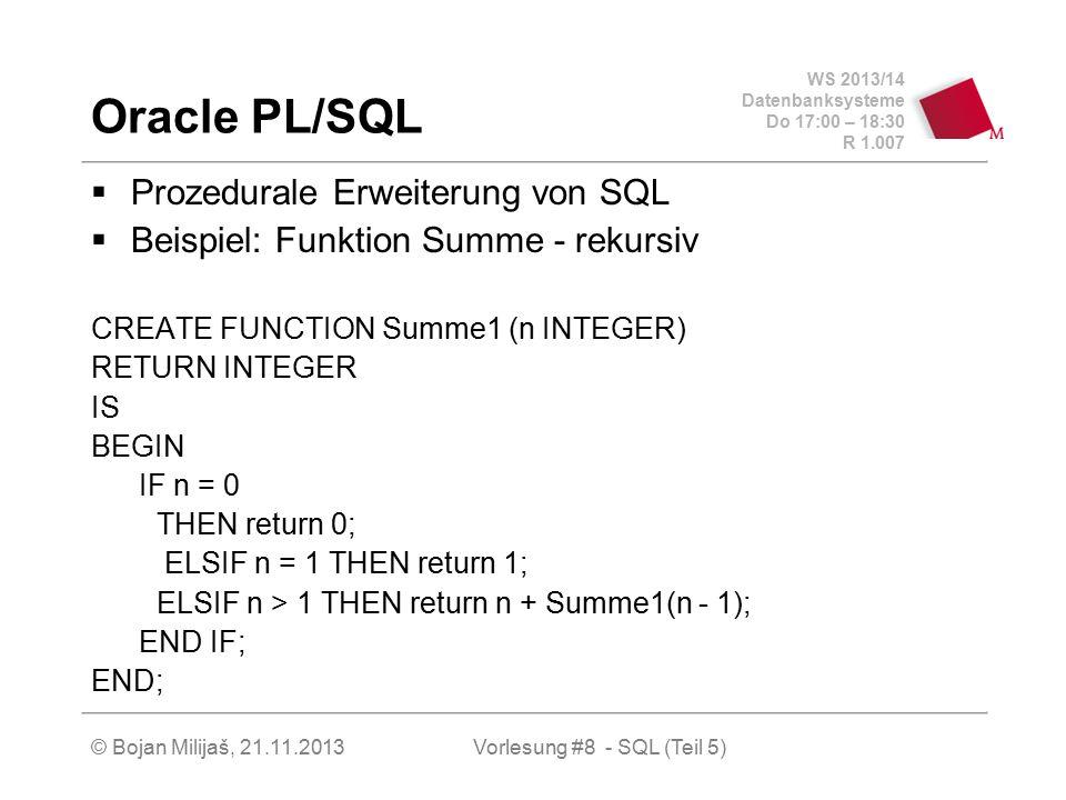 WS 2013/14 Datenbanksysteme Do 17:00 – 18:30 R 1.007 © Bojan Milijaš, 21.11.2013 Oracle PL/SQL (2)  nicht rekursiv FUNCTION Summe2(n INTEGER) RETURN INTEGER IS result INTEGER DEFAULT 0; v_n INTEGER DEFAULT n; BEGIN WHILE v_n >= 0 LOOP result := result + v_n; v_n := v_n - 1; END LOOP; return result; END;   nicht rekursiv, schlau FUNCTION Summe3(n INTEGER) RETURN INTEGER IS BEGIN RETURN (n*(n+1))/2; END; Vorlesung #8 - SQL (Teil 5)