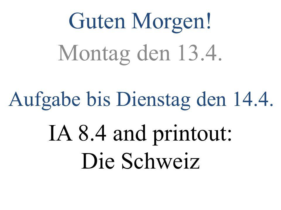 Montag den 13.4. Aufgabe bis Dienstag den 14.4. IA 8.4 and printout: Die Schweiz Guten Morgen!