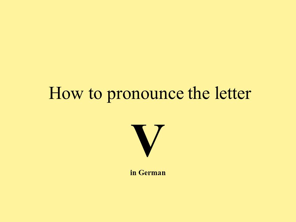 This German consonant v …is in most cases pronounced in the same way as the letter f in the English words fish or face: verstehen Vorname Vater vier von