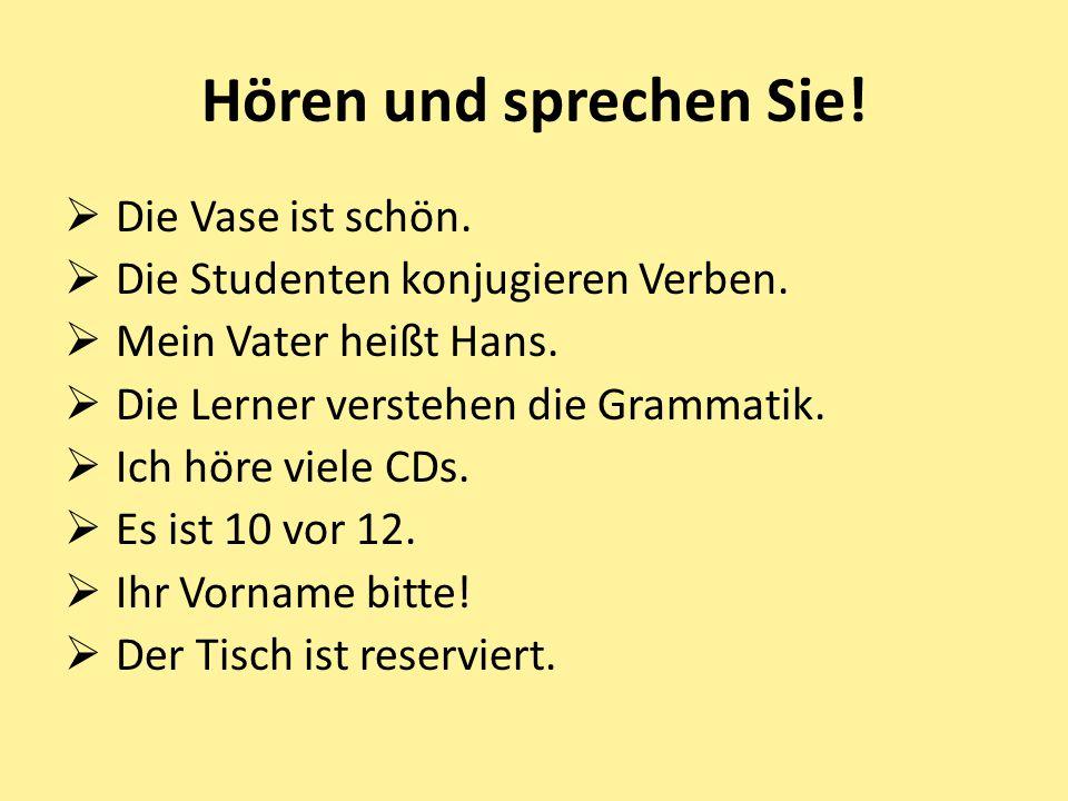 Hören und sprechen Sie!  Die Vase ist schön.  Die Studenten konjugieren Verben.  Mein Vater heißt Hans.  Die Lerner verstehen die Grammatik.  Ich