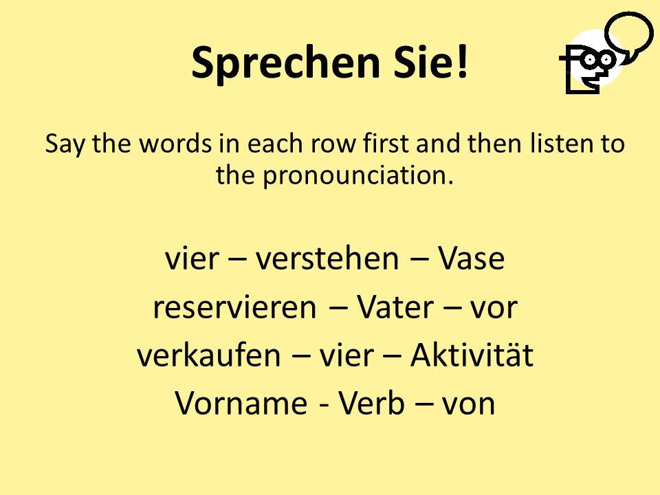 Sprechen Sie! Say the words in each row first and then listen to the pronounciation. vier – verstehen – Vase reservieren – Vater – vor verkaufen – vie