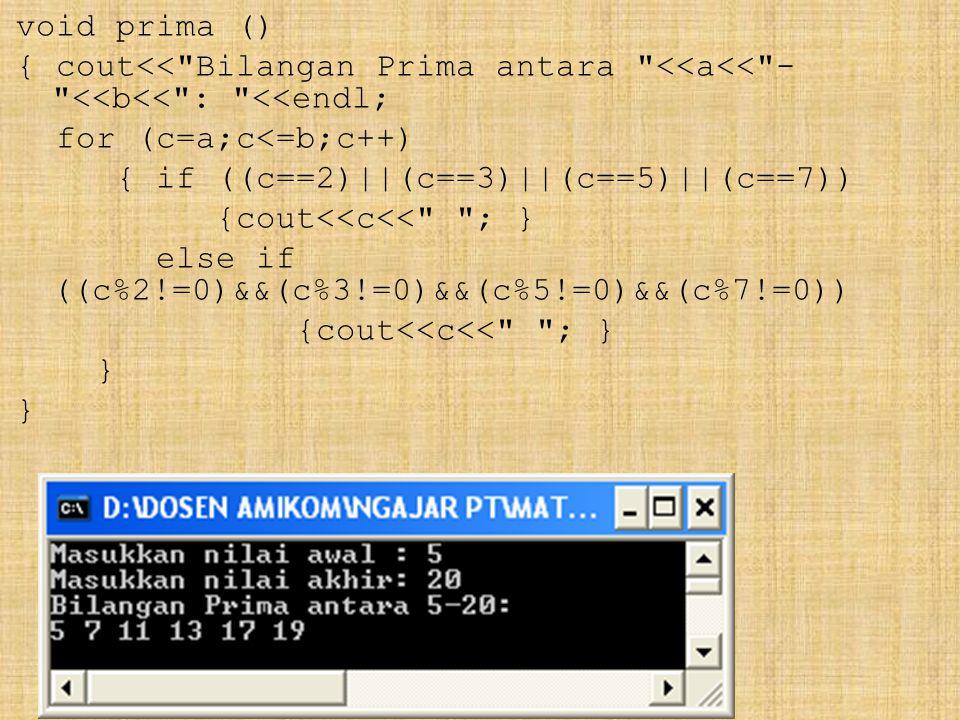 void prima () { cout<< Bilangan Prima antara <<a<< - <<b<< : <<endl; for (c=a;c<=b;c++) { if ((c==2)||(c==3)||(c==5)||(c==7)) {cout<<c<< ; } else if ((c%2!=0)&&(c%3!=0)&&(c%5!=0)&&(c%7!=0)) {cout<<c<< ; } }