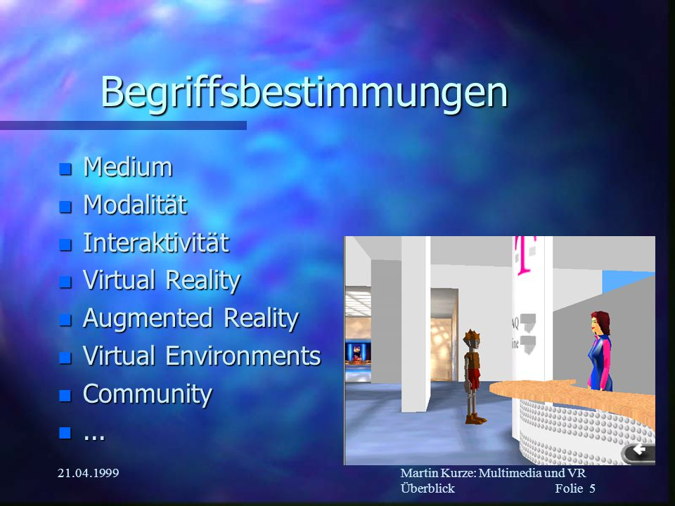 Martin Kurze: Multimedia und VR Überblick Folie 5 21.04.1999 Begriffsbestimmungen n Medium n Modalität n Interaktivität n Virtual Reality n Augmented Reality n Virtual Environments n Community n...