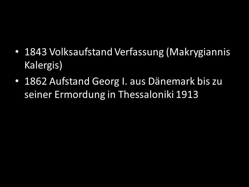 1843 Volksaufstand Verfassung (Makrygiannis Kalergis) 1862 Aufstand Georg I.