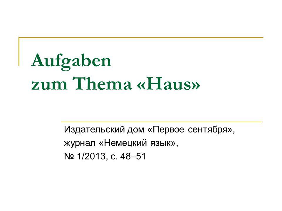 Aufgaben zum Thema «Haus» Издательский дом «Первое сентября», журнал «Немецкий язык», № 1/2013, с. 48 ‒ 51