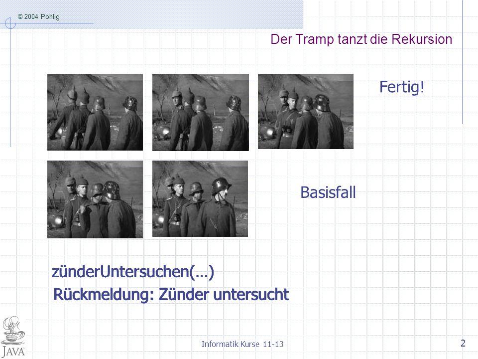 © 2004 Pohlig Informatik Kurse 11-13 2 Der Tramp tanzt die Rekursion zünderUntersuchen(…) Basisfall Rückmeldung: Zünder untersucht Fertig! zünderUnter