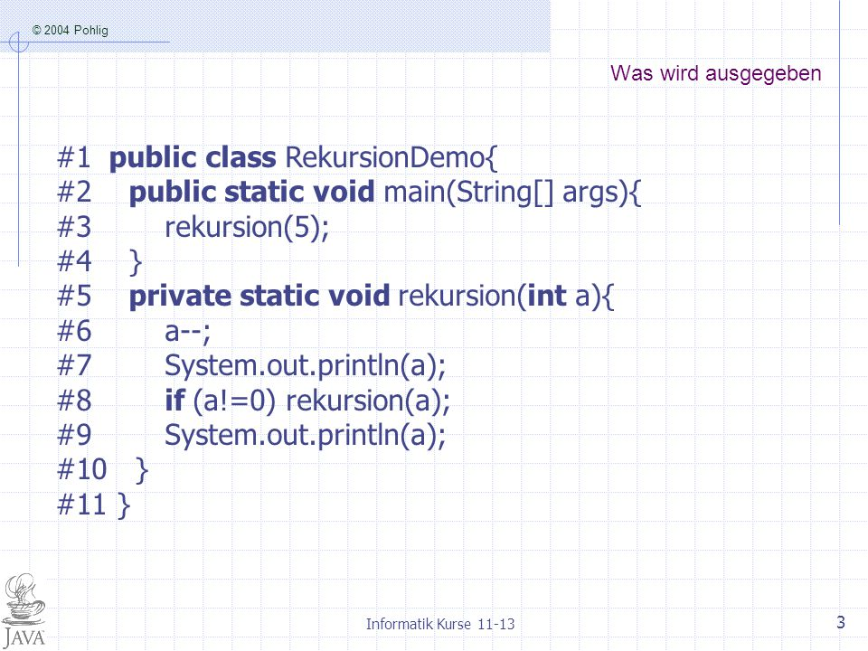 © 2004 Pohlig Informatik Kurse 11-13 3 Was wird ausgegeben #1 public class RekursionDemo{ #2 public static void main(String[] args){ #3 rekursion(5); #4 } #5 private static void rekursion(int a){ #6 a--; #7 System.out.println(a); #8 if (a!=0) rekursion(a); #9 System.out.println(a); #10 } #11 }
