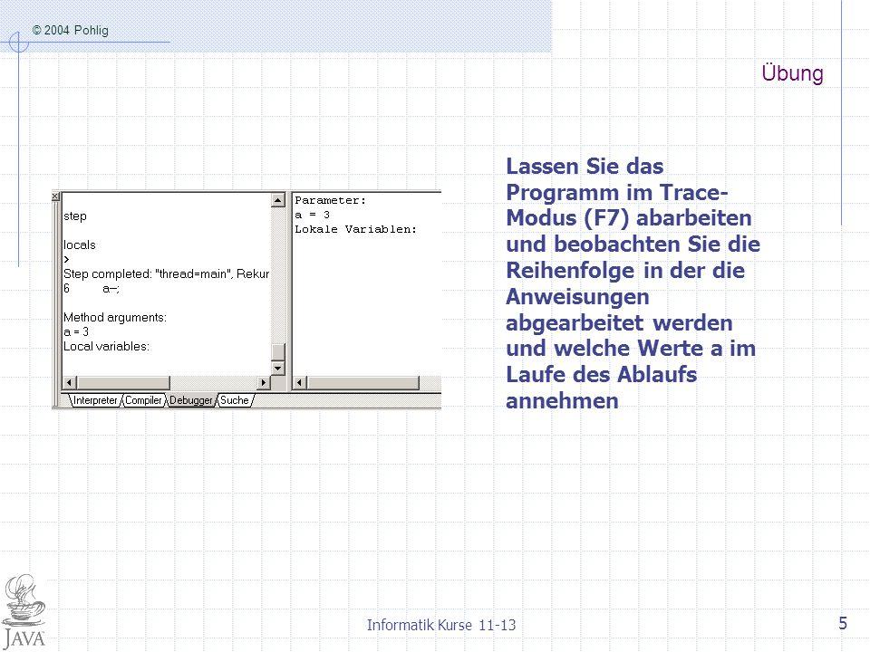 © 2004 Pohlig Informatik Kurse 11-13 5 Übung Lassen Sie das Programm im Trace- Modus (F7) abarbeiten und beobachten Sie die Reihenfolge in der die Anweisungen abgearbeitet werden und welche Werte a im Laufe des Ablaufs annehmen