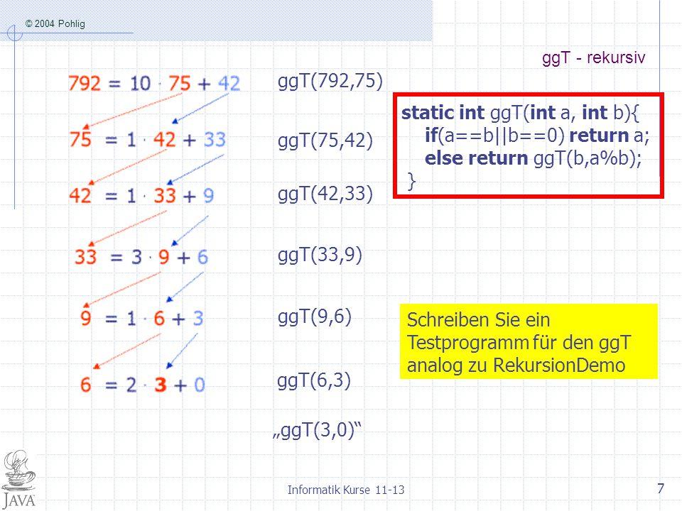 """© 2004 Pohlig Informatik Kurse 11-13 7 ggT - rekursiv ggT(792,75) ggT(75,42) ggT(42,33) ggT(33,9) ggT(9,6) ggT(6,3) """"ggT(3,0)"""" static int ggT(int a, i"""