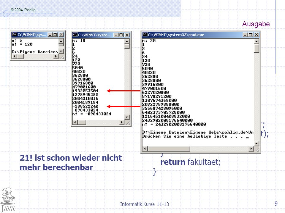 © 2004 Pohlig Informatik Kurse 11-13 9 Ausgabe static long fak(int n){ long fakultaet = 1; int faktor = 1; while (faktor <= n){ fakultaet = fakultaet*