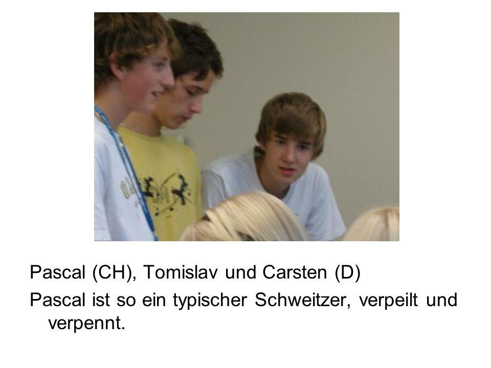 Pascal (CH), Tomislav und Carsten (D) Pascal ist so ein typischer Schweitzer, verpeilt und verpennt.