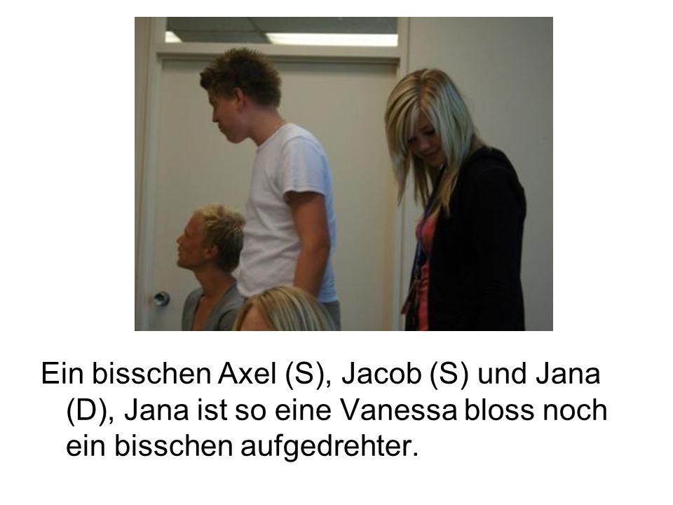 Ein bisschen Axel (S), Jacob (S) und Jana (D), Jana ist so eine Vanessa bloss noch ein bisschen aufgedrehter.