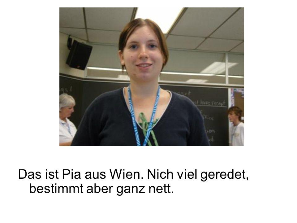 Das ist Pia aus Wien. Nich viel geredet, bestimmt aber ganz nett.