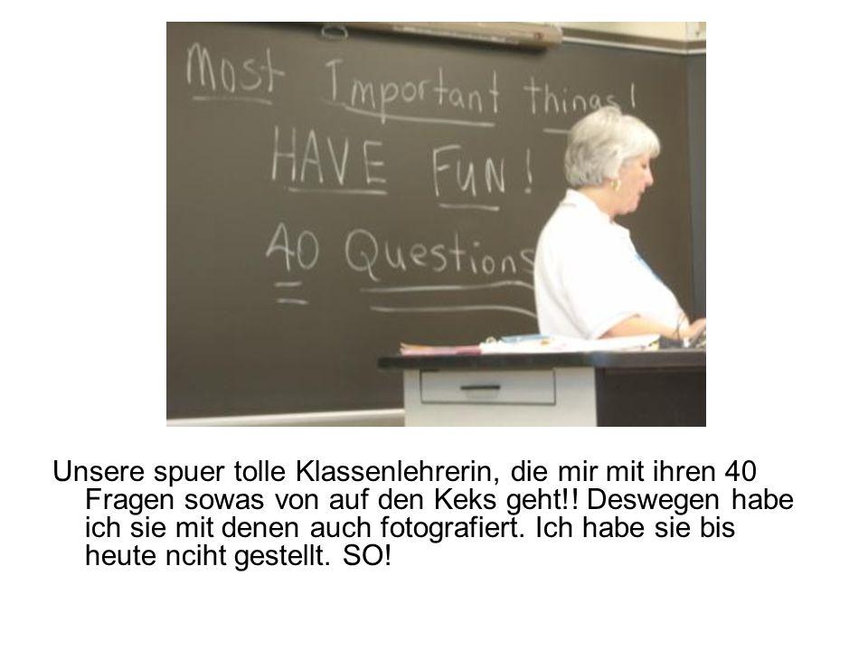 Unsere spuer tolle Klassenlehrerin, die mir mit ihren 40 Fragen sowas von auf den Keks geht!.