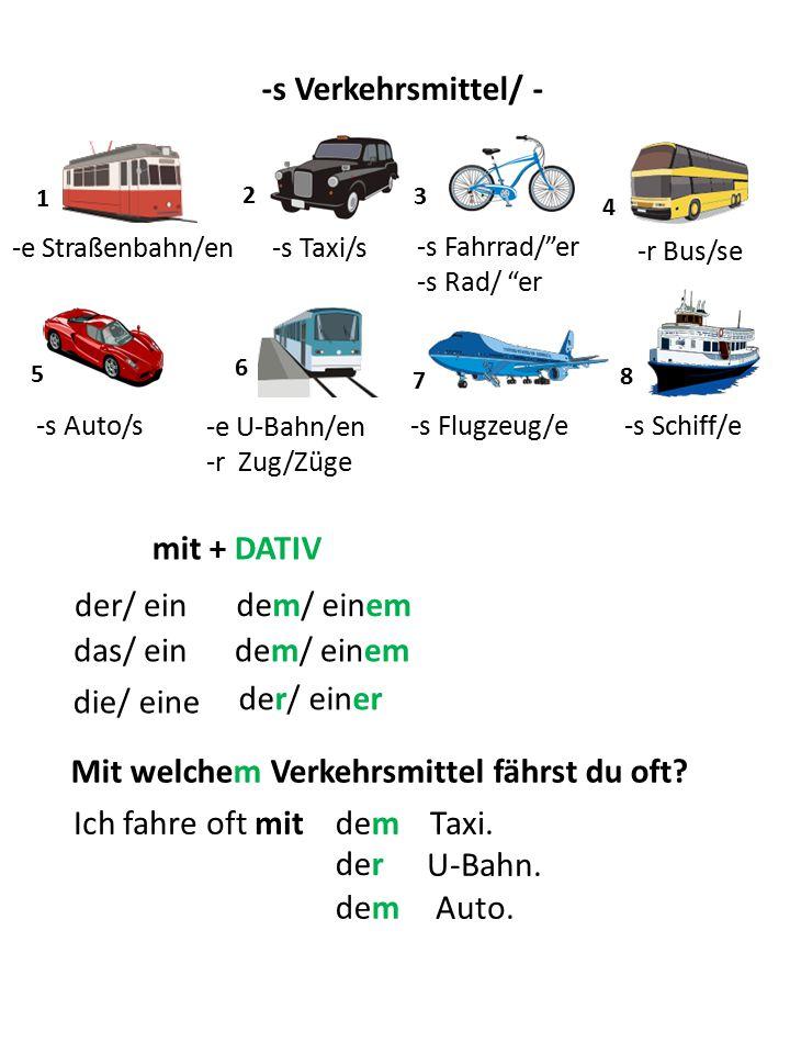 "-s Verkehrsmittel/ - 1 3 5 6 7 8 4 -e Straßenbahn/en 2 -s Taxi/s -s Fahrrad/""er -s Rad/ ""er -r Bus/se -s Auto/s -e U-Bahn/en -r Zug/Züge -s Flugzeug/e"