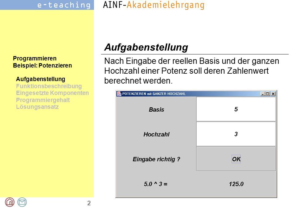 2 Programmieren Beispiel: Potenzieren Aufgabenstellung Funktionsbeschreibung Eingesetzte Komponenten Programmiergehalt Lösungsansatz Aufgabenstellung Nach Eingabe der reellen Basis und der ganzen Hochzahl einer Potenz soll deren Zahlenwert berechnet werden.