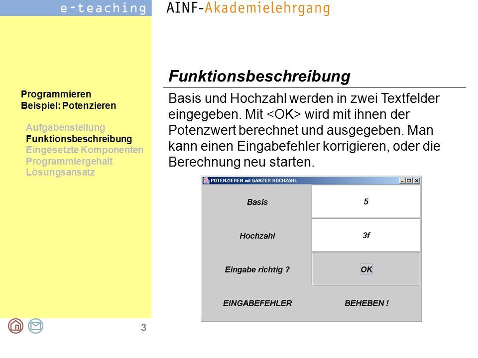 3 Programmieren Beispiel: Potenzieren Aufgabenstellung Funktionsbeschreibung Eingesetzte Komponenten Programmiergehalt Lösungsansatz Funktionsbeschreibung Basis und Hochzahl werden in zwei Textfelder eingegeben.