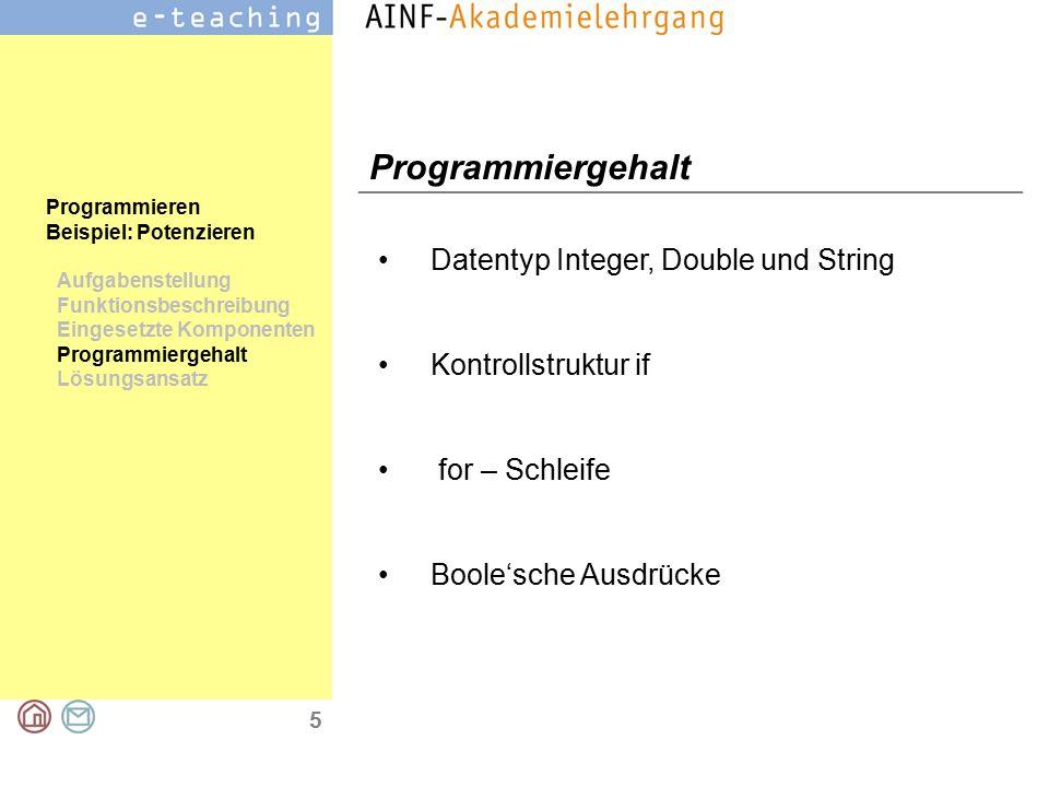 5 Programmieren Beispiel: Potenzieren Aufgabenstellung Funktionsbeschreibung Eingesetzte Komponenten Programmiergehalt Lösungsansatz Programmiergehalt Datentyp Integer, Double und String Kontrollstruktur if for – Schleife Boole'sche Ausdrücke