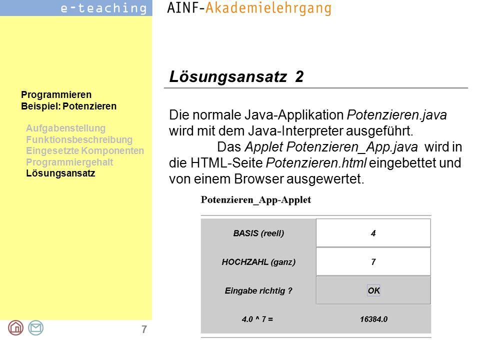 7 Programmieren Beispiel: Potenzieren Aufgabenstellung Funktionsbeschreibung Eingesetzte Komponenten Programmiergehalt Lösungsansatz Lösungsansatz 2 Die normale Java-Applikation Potenzieren.java wird mit dem Java-Interpreter ausgeführt.