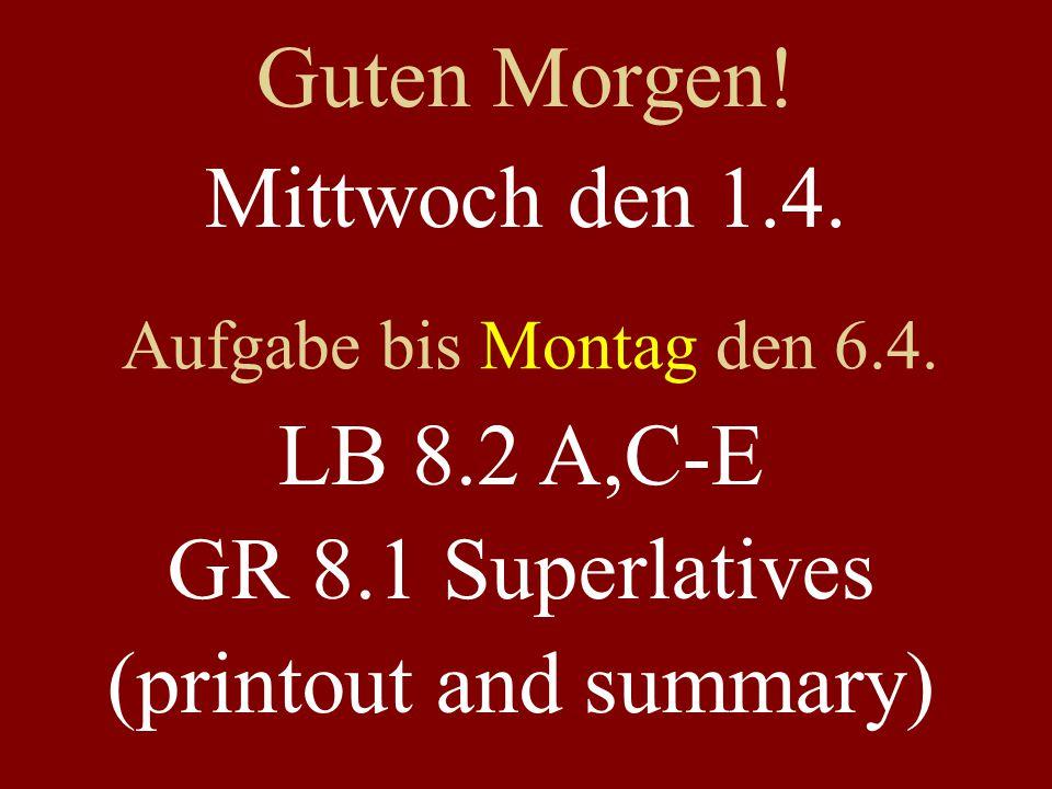 Mittwoch den 1.4. Aufgabe bis Montag den 6.4. LB 8.2 A,C-E GR 8.1 Superlatives (printout and summary) Guten Morgen!