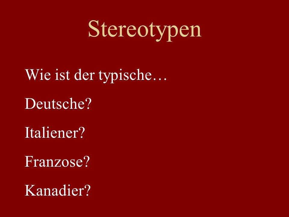 Stereotypen Wie ist der typische… Deutsche? Italiener? Franzose? Kanadier?