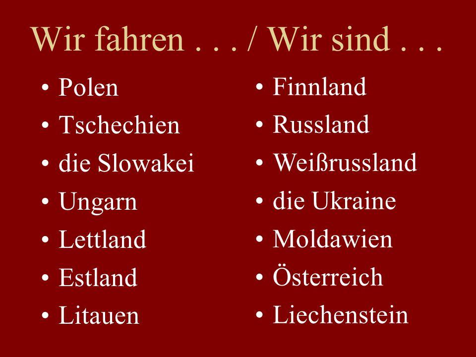 Polen Tschechien die Slowakei Ungarn Lettland Estland Litauen Finnland Russland Weißrussland die Ukraine Moldawien Österreich Liechenstein Wir fahren.