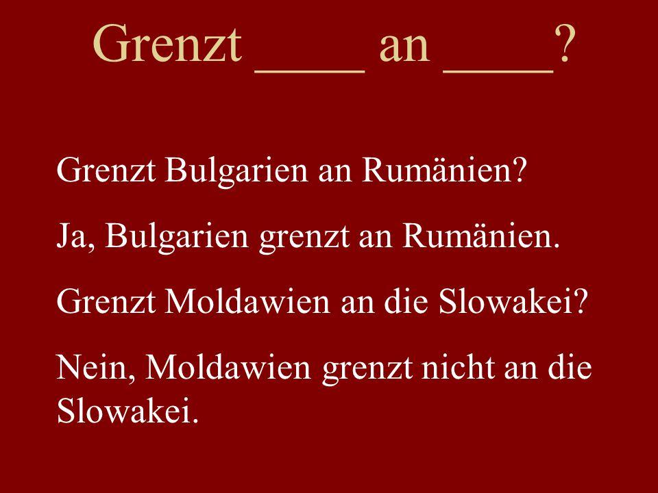 Grenzt ____ an ____? Grenzt Bulgarien an Rumänien? Ja, Bulgarien grenzt an Rumänien. Grenzt Moldawien an die Slowakei? Nein, Moldawien grenzt nicht an
