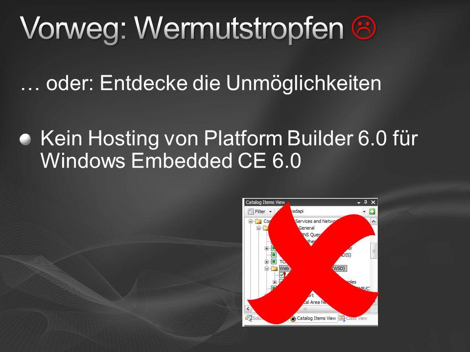 … oder: Entdecke die Unmöglichkeiten Kein Hosting von Platform Builder 6.0 für Windows Embedded CE 6.0 