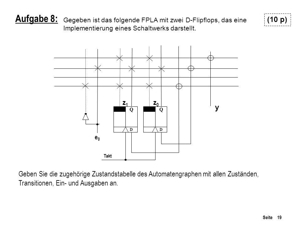 Seite 19 Aufgabe 8: z1z1 z0z0 Takt e0e0 Q D Q D Gegeben ist das folgende FPLA mit zwei D-Flipflops, das eine Implementierung eines Schaltwerks darstellt.