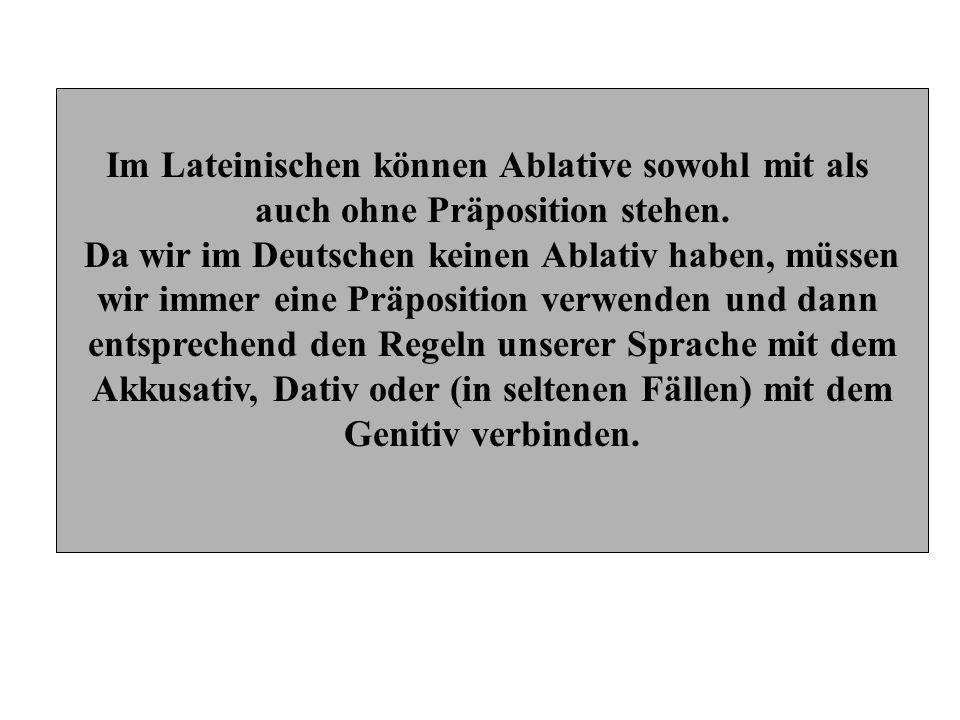 Im Lateinischen können Ablative sowohl mit als auch ohne Präposition stehen. Da wir im Deutschen keinen Ablativ haben, müssen wir immer eine Präpositi
