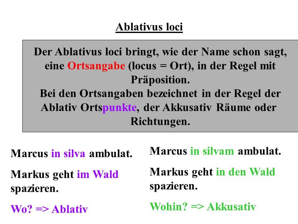 Ablativus loci Der Ablativus loci bringt, wie der Name schon sagt, eine Ortsangabe (locus = Ort), in der Regel mit Präposition. Bei den Ortsangaben be