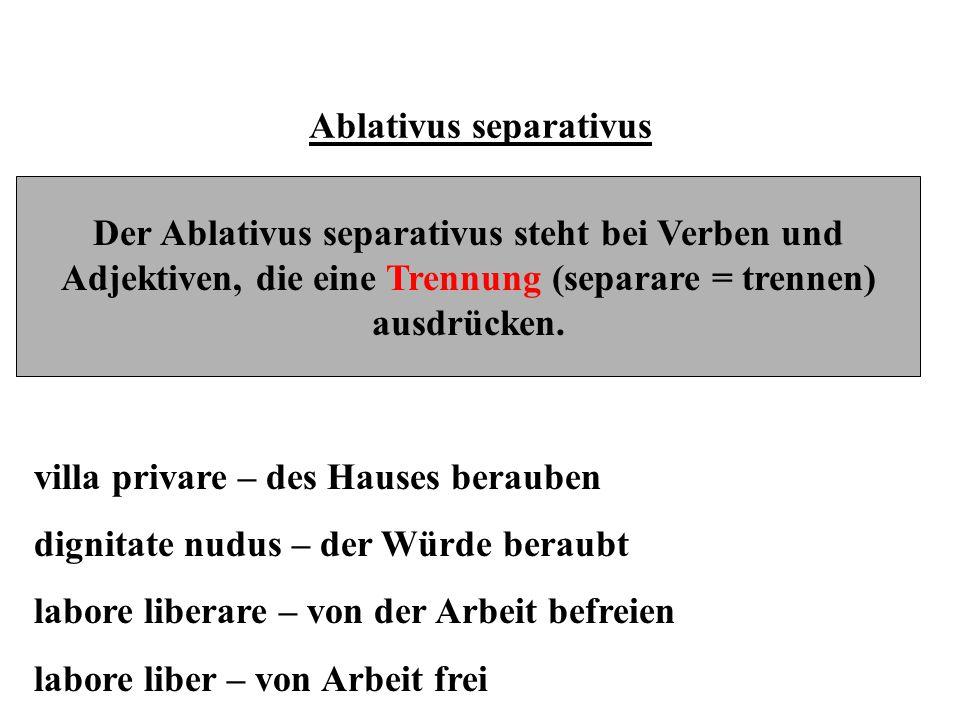Ablativus separativus Der Ablativus separativus steht bei Verben und Adjektiven, die eine Trennung (separare = trennen) ausdrücken. villa privare – de