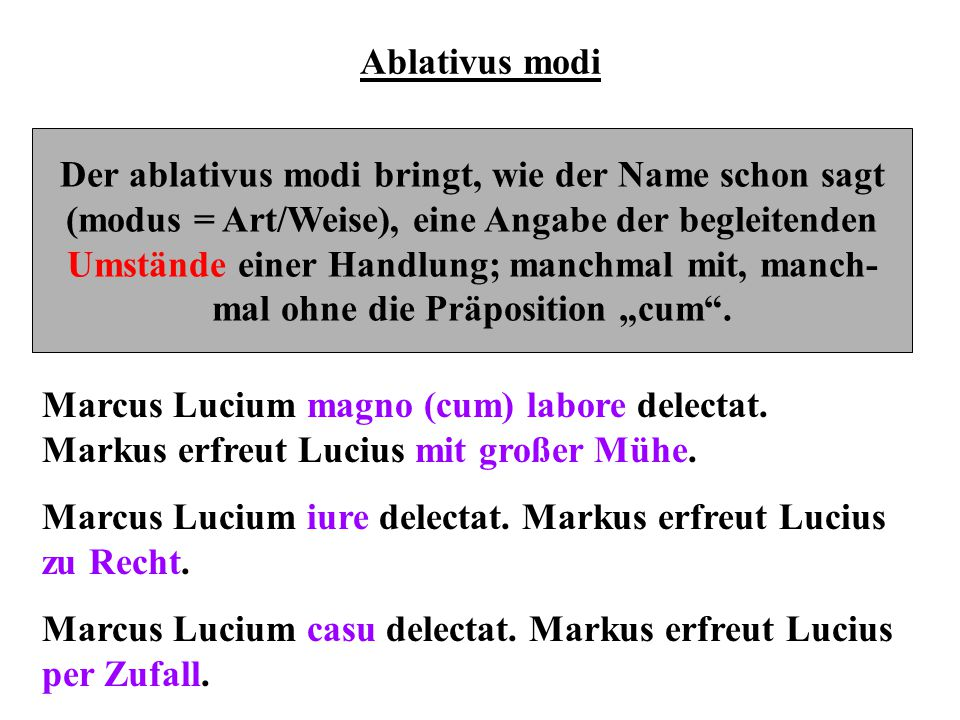 Ablativus modi Der ablativus modi bringt, wie der Name schon sagt (modus = Art/Weise), eine Angabe der begleitenden Umstände einer Handlung; manchmal