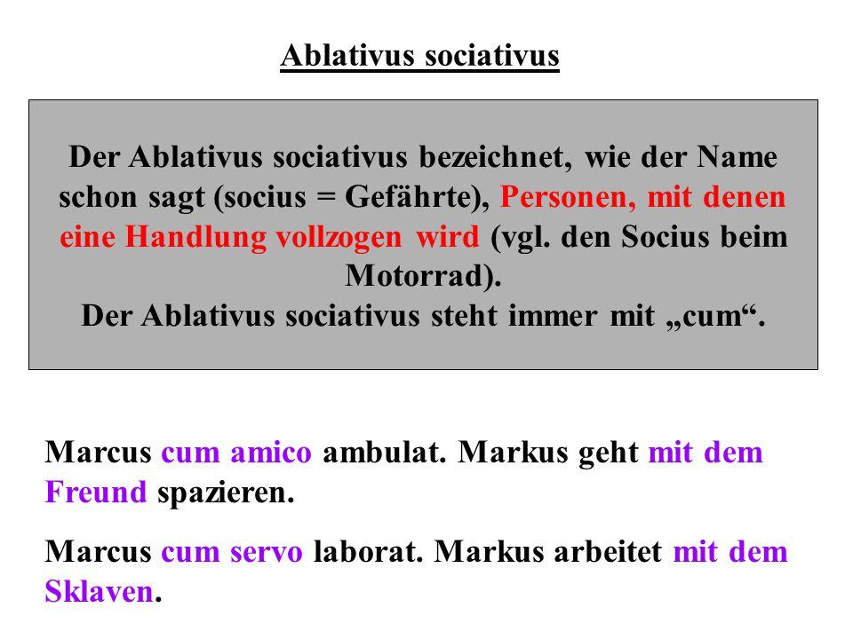 Ablativus sociativus Der Ablativus sociativus bezeichnet, wie der Name schon sagt (socius = Gefährte), Personen, mit denen eine Handlung vollzogen wir