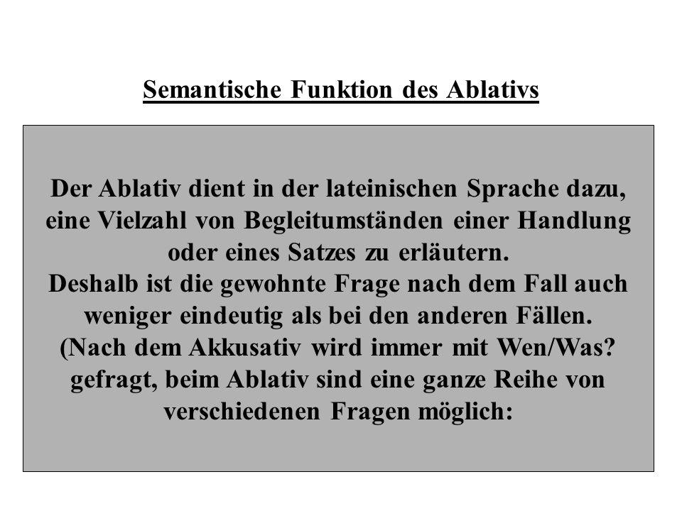 Semantische Funktion des Ablativs Der Ablativ dient in der lateinischen Sprache dazu, eine Vielzahl von Begleitumständen einer Handlung oder eines Sat