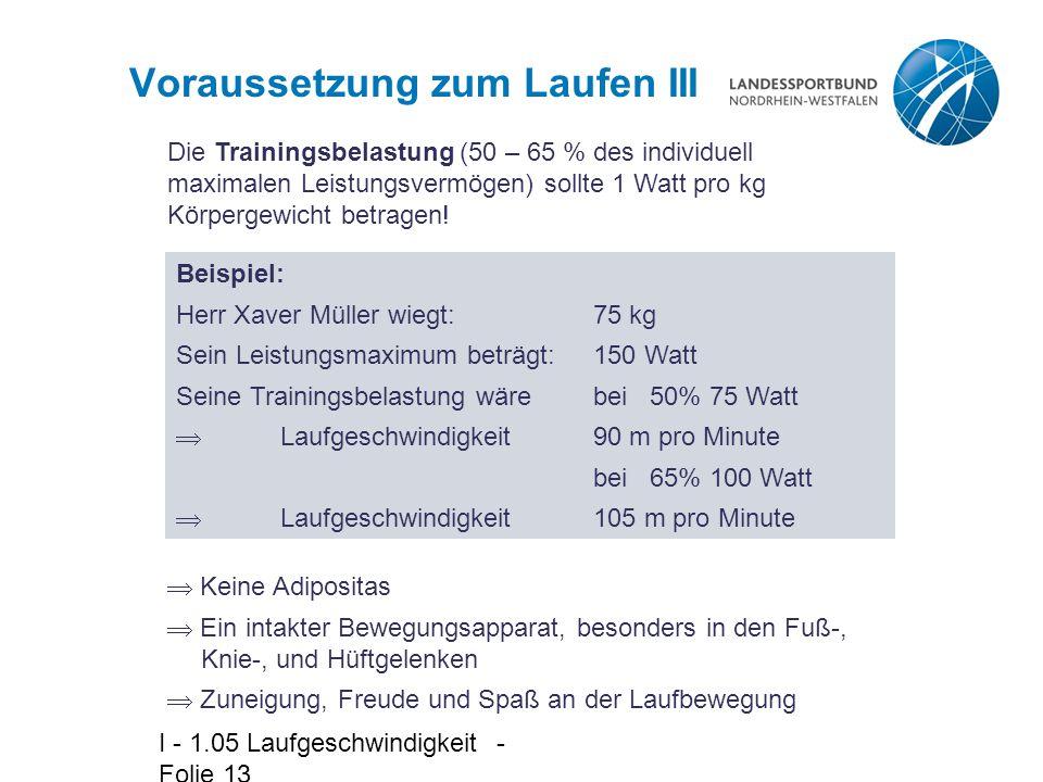 I - 1.05 Laufgeschwindigkeit - Folie 13 Voraussetzung zum Laufen III Die Trainingsbelastung (50 – 65 % des individuell maximalen Leistungsvermögen) sollte 1 Watt pro kg Körpergewicht betragen.