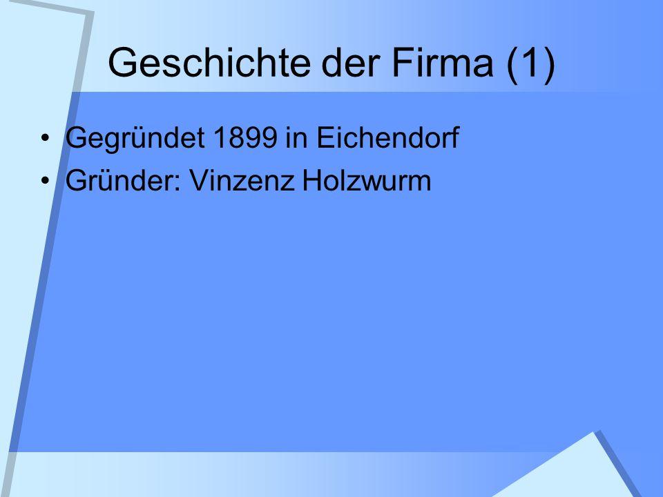 Geschichte der Firma (1) Gegründet 1899 in Eichendorf Gründer: Vinzenz Holzwurm
