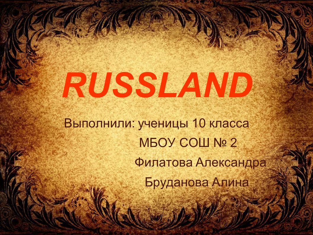 RUSSLAND Выполнили: ученицы 10 класса МБОУ СОШ № 2 Филатова Александра Бруданова Алина