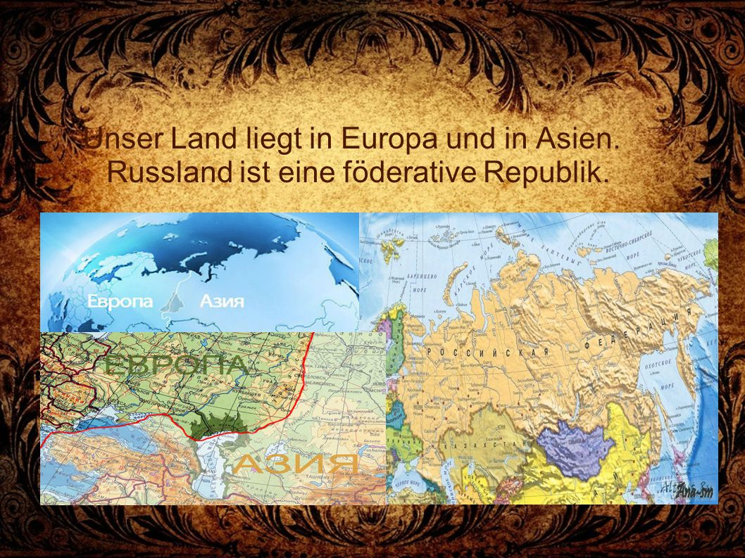 Unser Land liegt in Europa und in Asien. Russland ist eine föderative Republik.