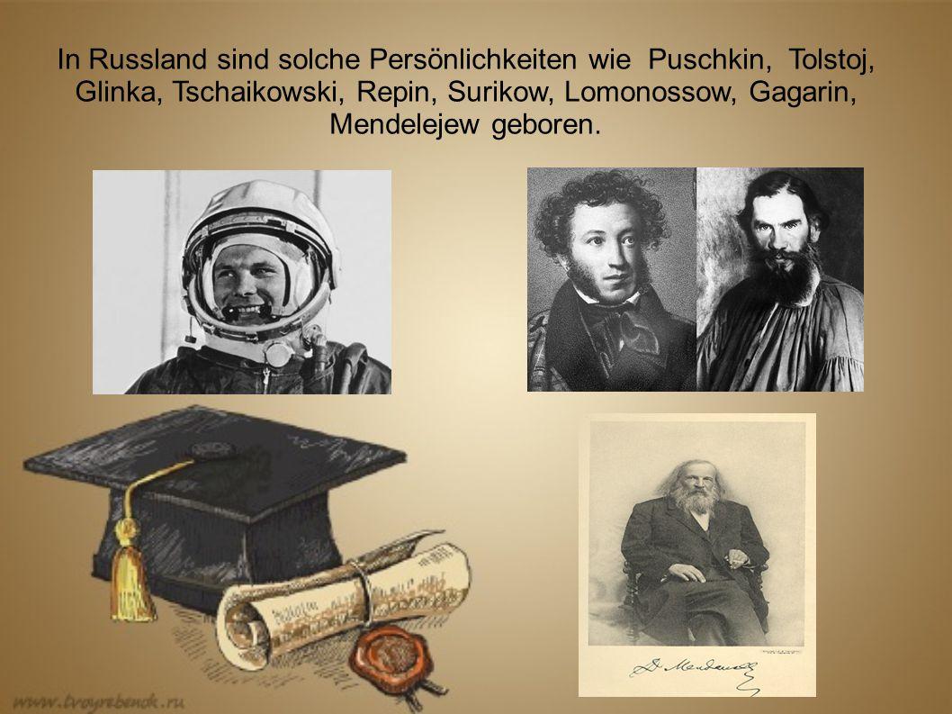 In Russland sind solche Persönlichkeiten wie Puschkin, Tolstoj, Glinka, Tschaikowski, Repin, Surikow, Lomonossow, Gagarin, Mendelejew geboren.
