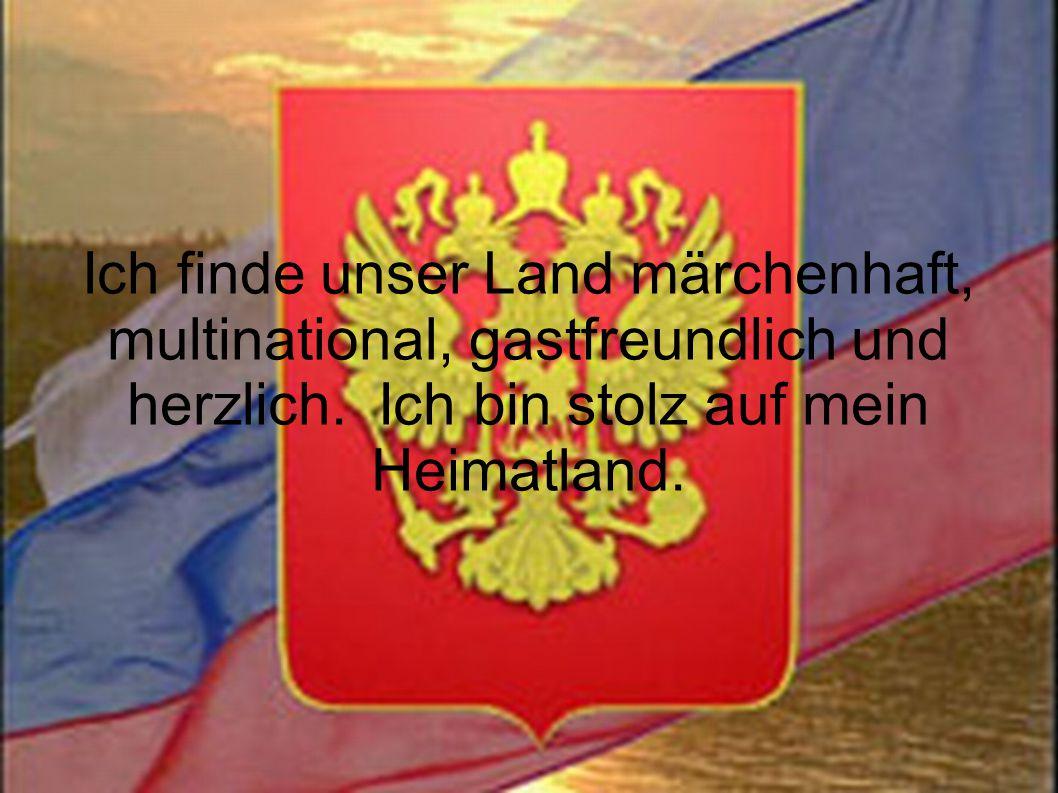 Ich finde unser Land märchenhaft, multinational, gastfreundlich und herzlich. Ich bin stolz auf mein Heimatland.