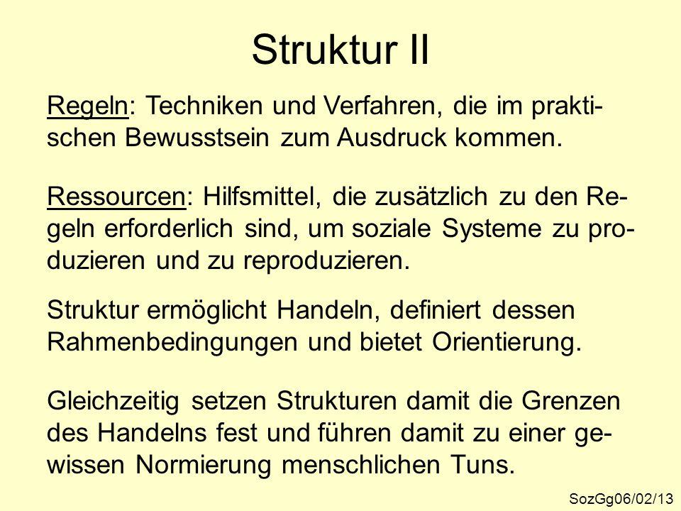 Struktur II SozGg06/02/13 Regeln: Techniken und Verfahren, die im prakti- schen Bewusstsein zum Ausdruck kommen. Ressourcen: Hilfsmittel, die zusätzli
