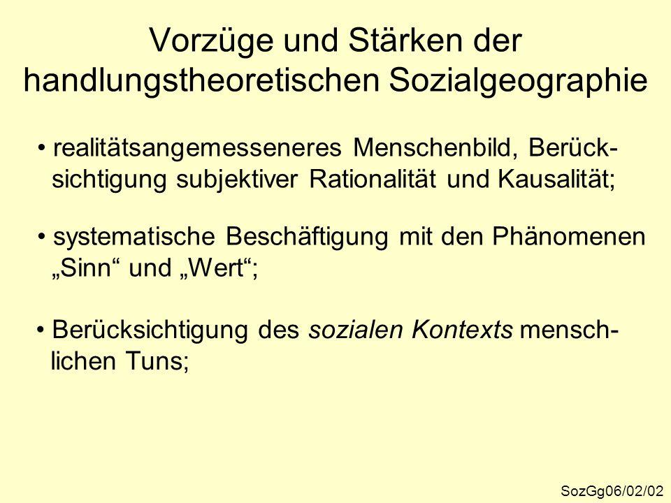 Vorzüge und Stärken der handlungstheoretischen Sozialgeographie SozGg06/02/02 realitätsangemesseneres Menschenbild, Berück- sichtigung subjektiver Rat