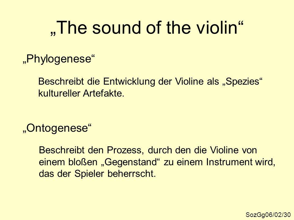 """""""The sound of the violin"""" SozGg06/02/30 """"Phylogenese"""" Beschreibt die Entwicklung der Violine als """"Spezies"""" kultureller Artefakte. """"Ontogenese"""" Beschre"""